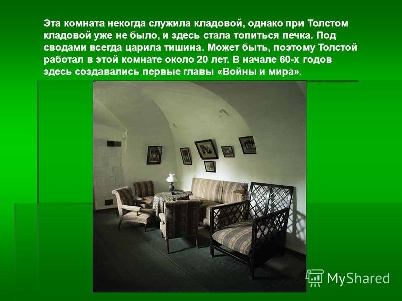 Эта комната некогда служила кладовой, однако при Толстом кладовой уже не было, и здесь стала топиться печка. Под сводами всегда царила тишина. Может быть, поэтому Толстой работал в этой комнате около 20 лет. В начале 60-х годов здесь создавались перв