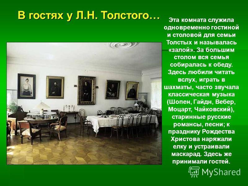 Эта комната служила одновременно гостиной и столовой для семьи Толстых и называлась «залой». За большим столом вся семья собиралась к обеду. Здесь любили читать вслух, играть в шахматы, часто звучала классическая музыка (Шопен, Гайдн, Вебер, Моцарт,