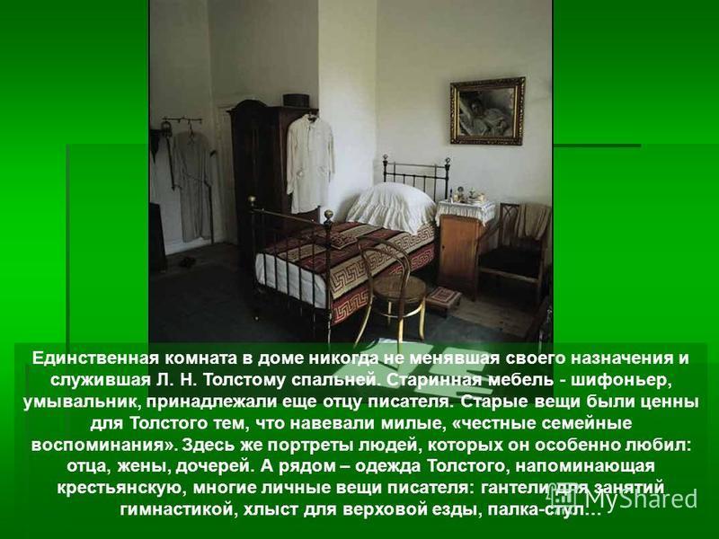 Единственная комната в доме никогда не менявшая своего назначения и служившая Л. Н. Толстому спальней. Старинная мебель - шифоньер, умывальник, принадлежали еще отцу писателя. Старые вещи были ценны для Толстого тем, что навевали милые, «честные семе