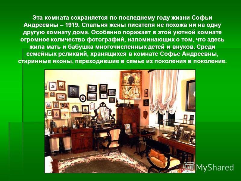 Эта комната сохраняется по последнему году жизни Софьи Андреевны – 1919. Спальня жены писателя не похожа ни на одну другую комнату дома. Особенно поражает в этой уютной комнате огромное количество фотографий, напоминающих о том, что здесь жила мать и