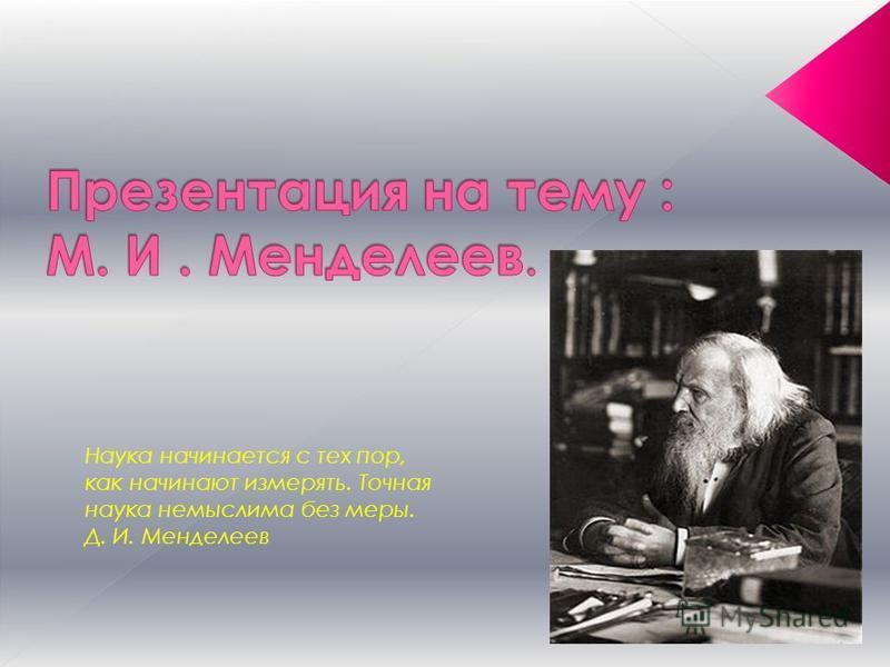 Наука начинается с тех пор, как начинают измерять. Точная наука немыслима без меры. Д. И. Менделеев
