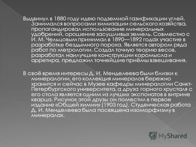 Выдвинул в 1880 году идею подземной газификации углей. Занимался вопросами химизации сельского хозяйства, пропагандировал использование минеральных удобрений, орошение засушливых земель. Совместно с И. М. Чельцовым принимал в 18901892 годах участие в