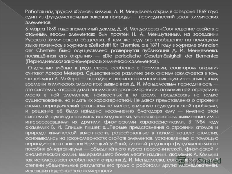 Работая над трудом «Основы химии», Д. И. Менделеев открыл в феврале 1869 года один из фундаментальных законов природы периодический закон химических элементов. 6 марта 1869 года знаменитый доклад Д. И. Менделеева «Соотношение свойств с атомным весом