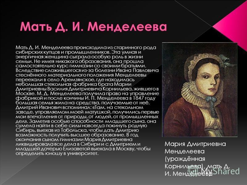 Мать Д. И. Менделеева происходила из старинного рода сибирских купцов и промышленников. Эта умная и энергичная женщина сыграла особую роль в жизни семьи. Не имея никакого образования, она прошла самостоятельно курс гимназии со своими братьями. Вследс