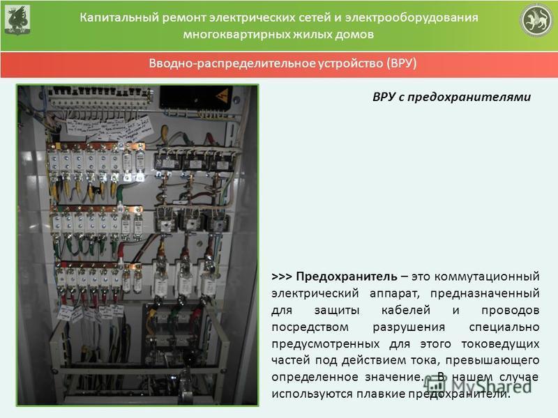 Капитальный ремонт электрических сетей и электрооборудования многоквартирных жилых домов Вводно-распределительное устройство (ВРУ) >>> Предохранитель – это коммутационный электрический аппарат, предназначенный для защиты кабелей и проводов посредство