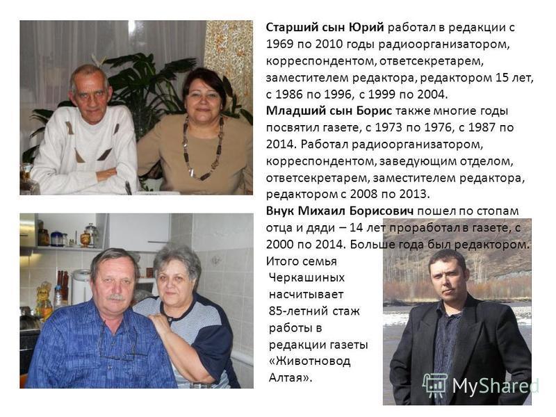 Старший сын Юрий работал в редакции с 1969 по 2010 годы радио организатором, корреспондентом, ответ секретарем, заместителем редактора, редактором 15 лет, с 1986 по 1996, с 1999 по 2004. Младший сын Борис также многие годы посвятил газете, с 1973 по