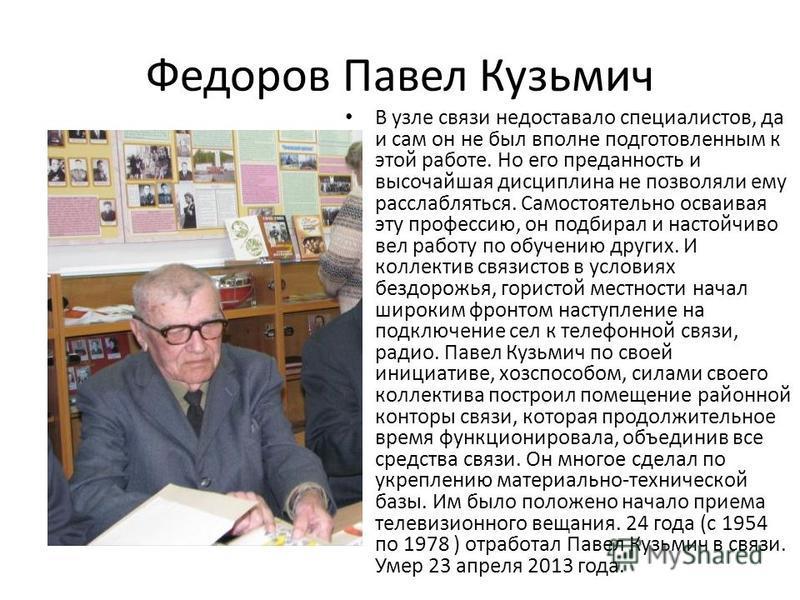 Федоров Павел Кузьмич В узле связи недоставало специалистов, да и сам он не был вполне подготовленным к этой работе. Но его преданность и высочайшая дисциплина не позволяли ему расслабляться. Самостоятельно осваивая эту профессию, он подбирал и насто