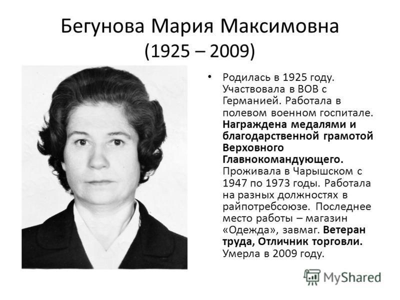 Бегунова Мария Максимовна (1925 – 2009) Родилась в 1925 году. Участвовала в ВОВ с Германией. Работала в полевом военном госпитале. Награждена медалями и благодарственной грамотой Верховного Главнокомандующего. Проживала в Чарышском с 1947 по 1973 год