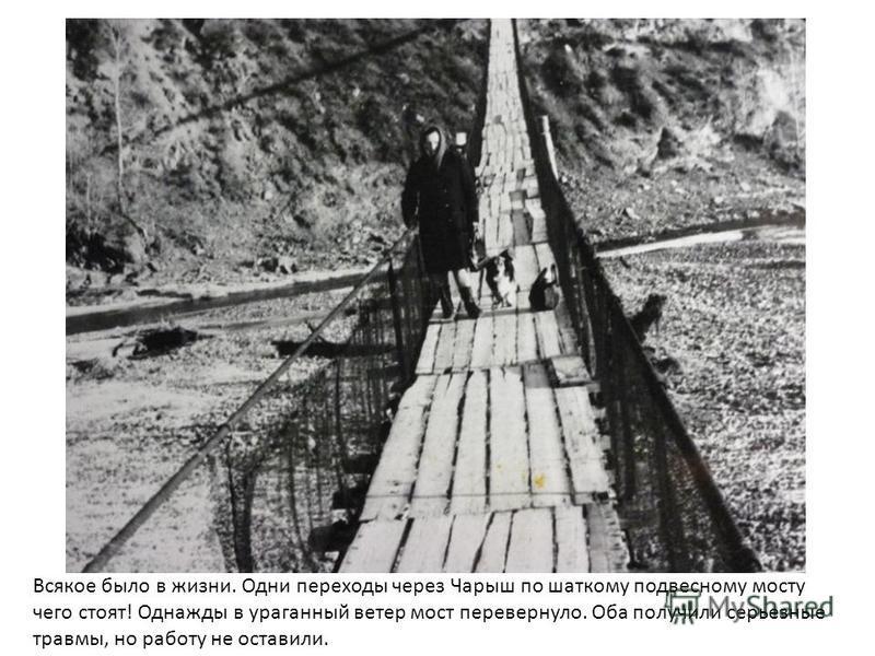 Всякое было в жизни. Одни переходы через Чарыш по шаткому подвесному мосту чего стоят! Однажды в ураганный ветер мост перевернуло. Оба получили серьезные травмы, но работу не оставили.