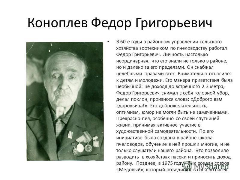 Коноплев Федор Григорьевич В 60-е годы в районном управлении сельского хозяйства зоотехником по пчеловодству работал Федор Григорьевич. Личность настолько неординарная, что его знали не только в районе, но и далеко за его пределами. Он снабжал целебн