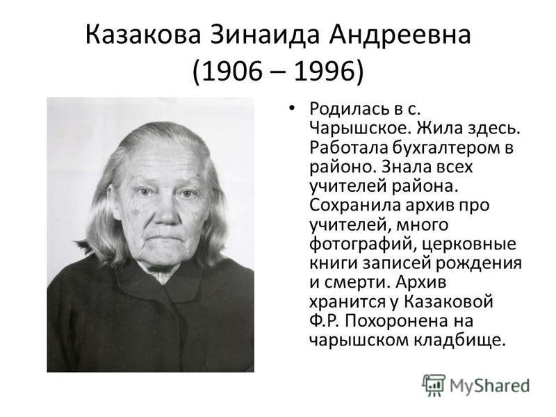Казакова Зинаида Андреевна (1906 – 1996) Родилась в с. Чарышское. Жила здесь. Работала бухгалтером в районо. Знала всех учителей района. Сохранила архив про учителей, много фотографий, церковные книги записей рождения и смерти. Архив хранится у Казак