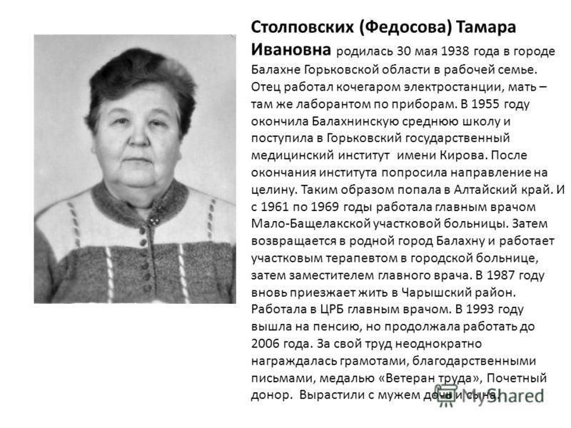 Столповских (Федосова) Тамара Ивановна родилась 30 мая 1938 года в городе Балахне Горьковской области в рабочей семье. Отец работал кочегаром электростанции, мать – там же лаборантом по приборам. В 1955 году окончила Балахнинскую среднюю школу и пост