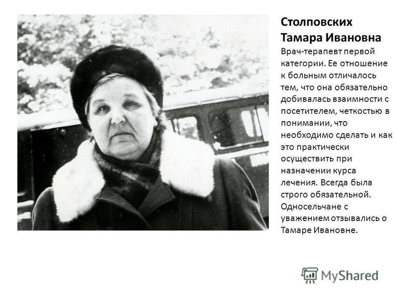 Столповских Тамара Ивановна Врач-терапевт первой категории. Ее отношение к больным отличалось тем, что она обязательно добивалась взаимности с посетителем, четкостью в понимании, что необходимо сделать и как это практически осуществить при назначении