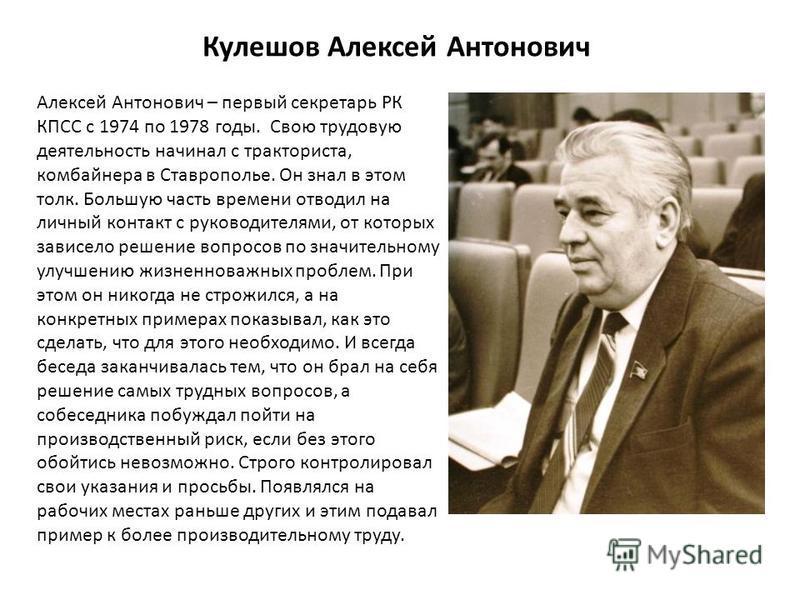 Кулешов Алексей Антонович Алексей Антонович – первый секретарь РК КПСС с 1974 по 1978 годы. Свою трудовую деятельность начинал с тракториста, комбайнера в Ставрополье. Он знал в этом толк. Большую часть времени отводил на личный контакт с руководител