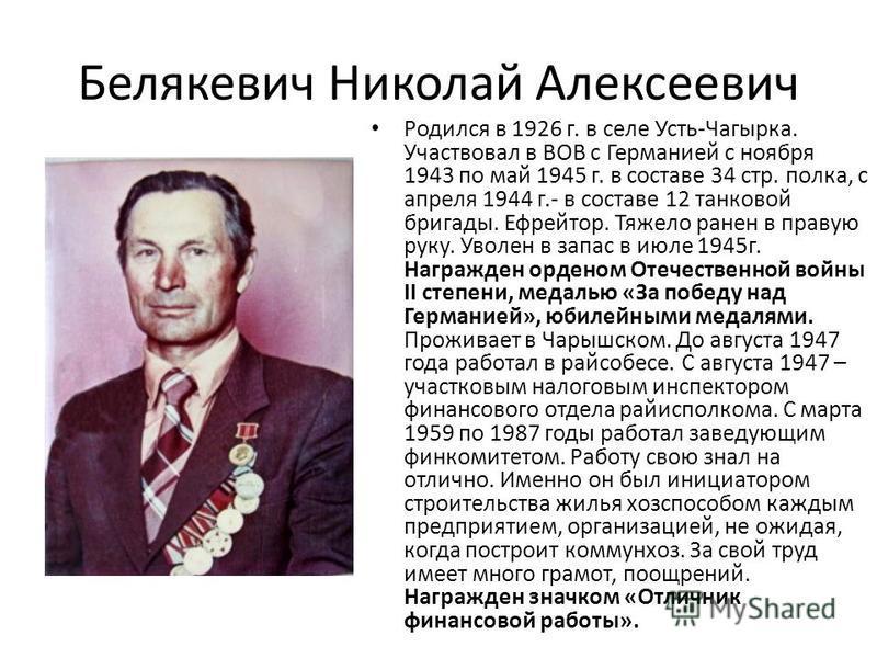 Белякевич Николай Алексеевич Родился в 1926 г. в селе Усть-Чагырка. Участвовал в ВОВ с Германией с ноября 1943 по май 1945 г. в составе 34 стр. полка, с апреля 1944 г.- в составе 12 танковой бригады. Ефрейтор. Тяжело ранен в правую руку. Уволен в зап