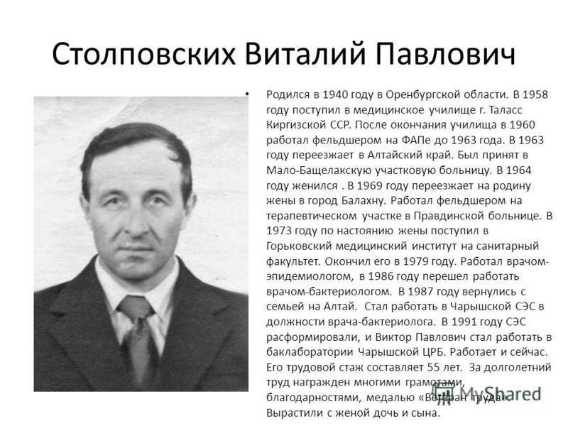 Столповских Виталий Павлович Родился в 1940 году в Оренбургской области. В 1958 году поступил в медицинское училище г. Таласс Киргизской ССР. После окончания училища в 1960 работал фельдшером на ФАПе до 1963 года. В 1963 году переезжает в Алтайский к