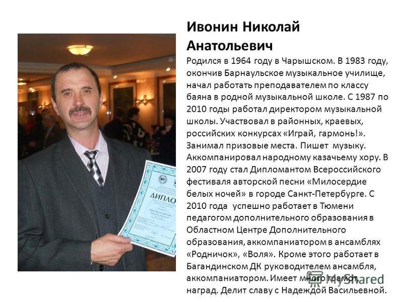 Ивонин Николай Анатольевич Родился в 1964 году в Чарышском. В 1983 году, окончив Барнаульское музыкальное училище, начал работать преподавателем по классу баяна в родной музыкальной школе. С 1987 по 2010 годы работал директором музыкальной школы. Уча