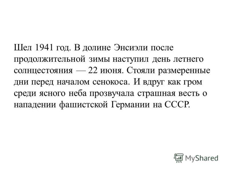Шел 1941 год. В долине Энсиэли после продолжительной зимы наступил день летнего солнцестояния 22 июня. Стояли размеренные дни перед началом сенокоса. И вдруг как гром среди ясного неба прозвучала страшная весть о нападении фашистской Германии на СССР