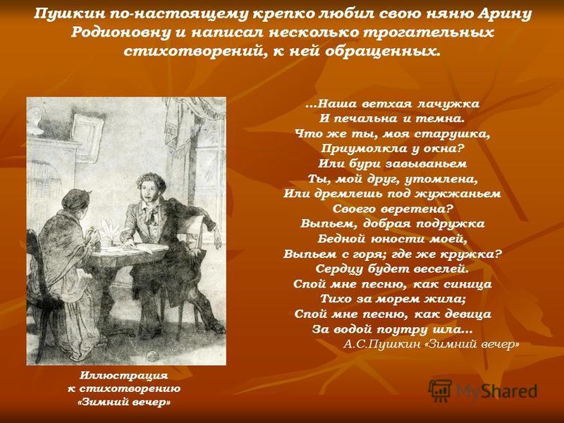 Пушкин по-настоящему крепко любил свою няню Арину Родионовну и написал несколько трогательных стихотворений, к ней обращенных. …Наша ветхая лачужка И печальна и темна. Что же ты, моя старушка, Приумолкла у окна? Или бури завываньем Ты, мой друг, утом