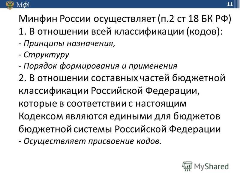 М ] ф 11 Минфин России осуществляет (п.2 ст 18 БК РФ) 1. В отношении всей классификации (кодов): - Принципы назначения, - Структуру - Порядок формирования и применения 2. В отношении составных частей бюджетной классификации Российской Федерации, кото