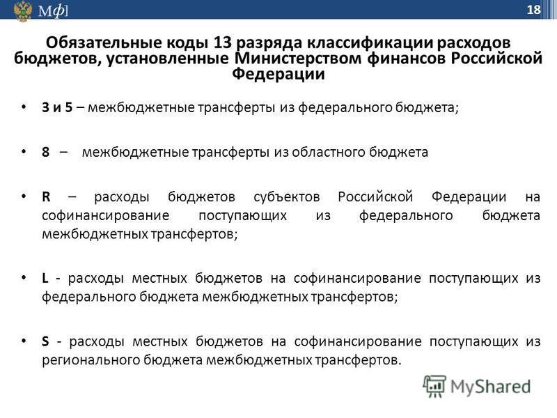 М ] ф 18 Обязательные коды 13 разряда классификации расходов бюджетов, установленные Министерством финансов Российской Федерации 3 и 5 – межбюджетные трансферты из федерального бюджета; 8 – межбюджетные трансферты из областного бюджета R – расходы бю