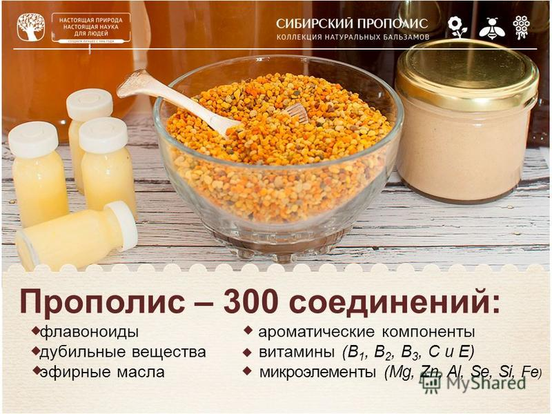 Прополис – 300 соединений: флавоноиды ароматические компоненты дубильные вещества витамины (В 1, В 2, В 3, С и Е) эфирные масла микроэлементы (Mg, Zn, Al, Se, Si, Fe )