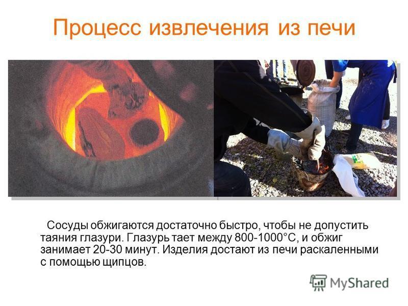 Процесс извлечения из печи Сосуды обжигаются достаточно быстро, чтобы не допустить таяния глазури. Глазурь тает между 800-1000°С, и обжиг занимает 20-30 минут. Изделия достают из печи раскаленными с помощью щипцов.