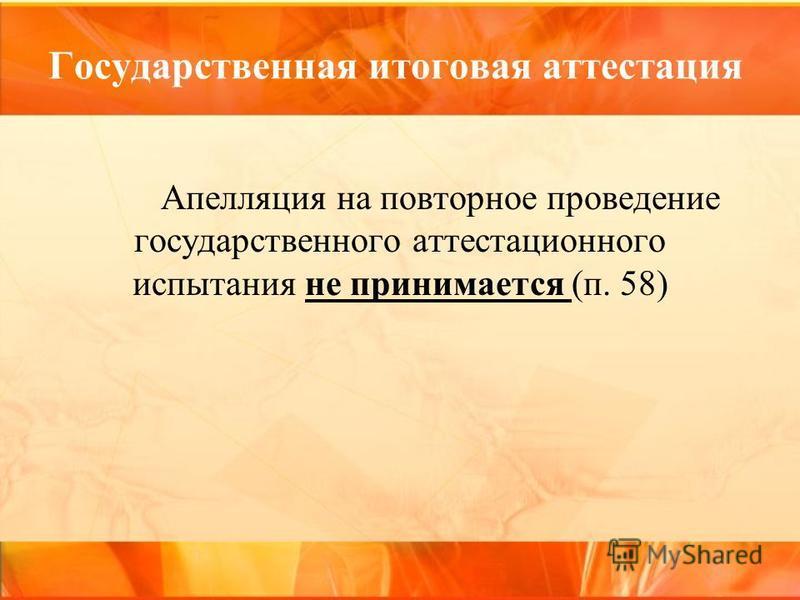 Государственная итоговая аттестация Апелляция на повторное проведение государственного аттестационного испытания не принимается (п. 58)