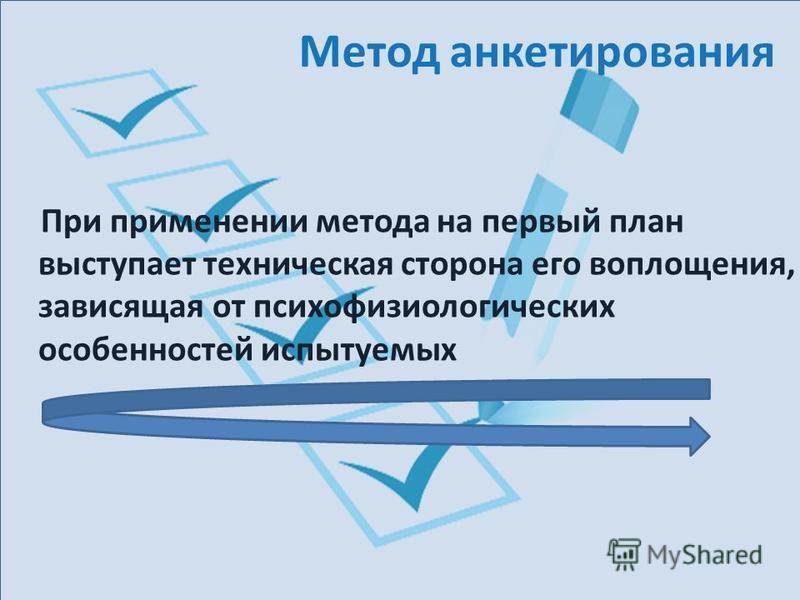 Метод анкетирования При применении метода на первый план выступает техническая сторона его воплощения, зависящая от психофизиологических особенностей испытуемых