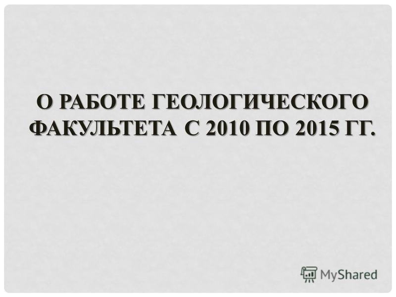 О РАБОТЕ ГЕОЛОГИЧЕСКОГО ФАКУЛЬТЕТА С 2010 ПО 2015 ГГ.