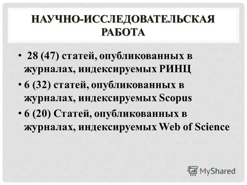 НАУЧНО-ИССЛЕДОВАТЕЛЬСКАЯ РАБОТА 28 (47) статей, опубликованных в журналах, индексируемых РИНЦ 6 (32) статей, опубликованных в журналах, индексируемых Scopus 6 (20) Статей, опубликованных в журналах, индексируемых Web of Science