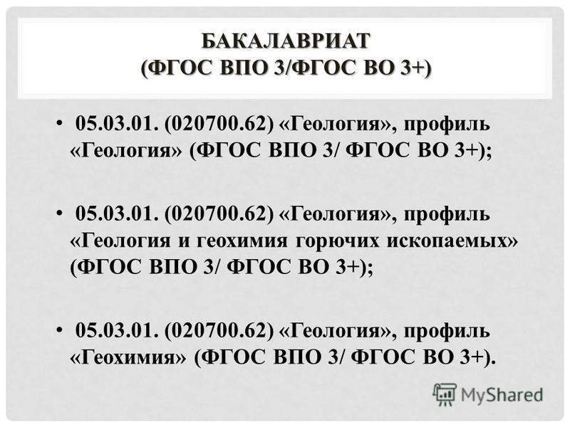 БАКАЛАВРИАТ (ФГОС ВПО 3/ФГОС ВО 3+) 05.03.01. (020700.62) «Геология», профиль «Геология» (ФГОС ВПО 3/ ФГОС ВО 3+); 05.03.01. (020700.62) «Геология», профиль «Геология и геохимия горючих ископаемых» (ФГОС ВПО 3/ ФГОС ВО 3+); 05.03.01. (020700.62) «Гео