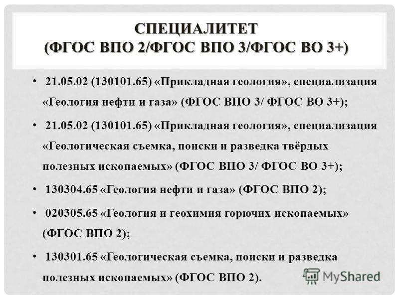 СПЕЦИАЛИТЕТ (ФГОС ВПО 2/ФГОС ВПО 3/ФГОС ВО 3+) 21.05.02 (130101.65) «Прикладная геология», специализация «Геология нефти и газа» (ФГОС ВПО 3/ ФГОС ВО 3+); 21.05.02 (130101.65) «Прикладная геология», специализация «Геологическая съемка, поиски и разве