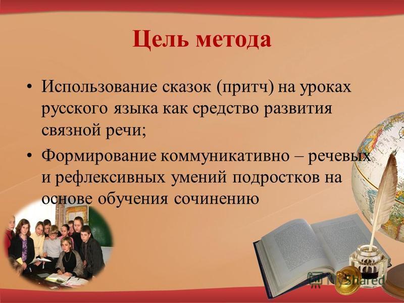 Цель метода Использование сказок (притч) на уроках русского языка как средство развития связной речи; Формирование коммуникативно – речевых и рефлексивных умений подростков на основе обучения сочинению