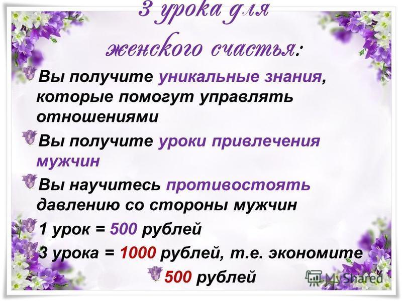 3 урока для женского счастья: Вы получите уникальные знания, которые помогут управлять отношениями Вы получите уроки привлечения мужчин Вы научитесь противостоять давлению со стороны мужчин 1 урок = 500 рублей 3 урока = 1000 рублей, т.е. экономите 50