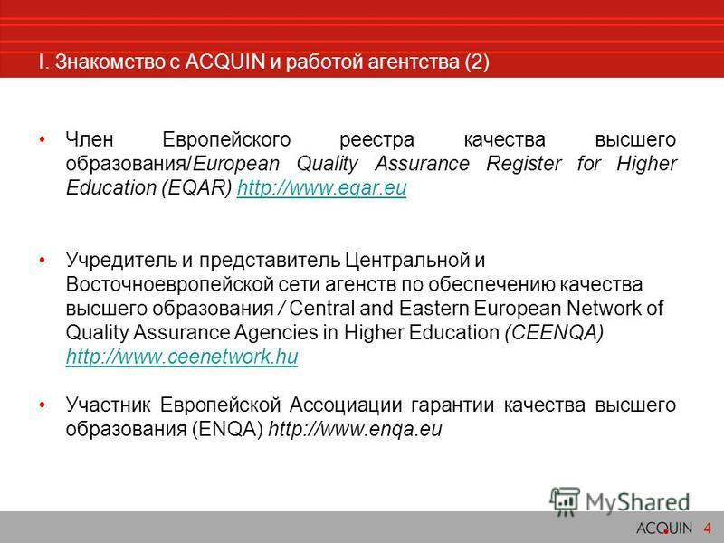 I. Знакомство c ACQUIN и работой агентства (2) Член Европейского реестра качества высшего образования/European Quality Assurance Register for Higher Education (EQAR) http://www.eqar.euhttp://www.eqar.eu Учредитель и представитель Центральной и Восточ