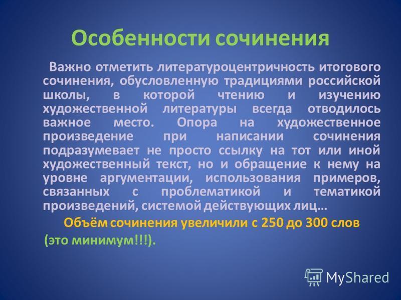 Особенности сочинения Важно отметить литературоцентричность итогового сочинения, обусловленную традициями российской школы, в которой чтению и изучению художественной литературы всегда отводилось важное место. Опора на художественное произведение при