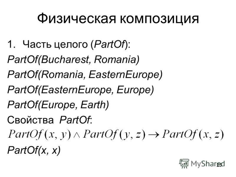 25 Физическая композиция 1. Часть целого (PartOf): PartOf(Bucharest, Romania) PartOf(Romania, EasternEurope) PartOf(EasternEurope, Europe) PartOf(Europe, Earth) Свойства PartOf: PartOf(х, х)