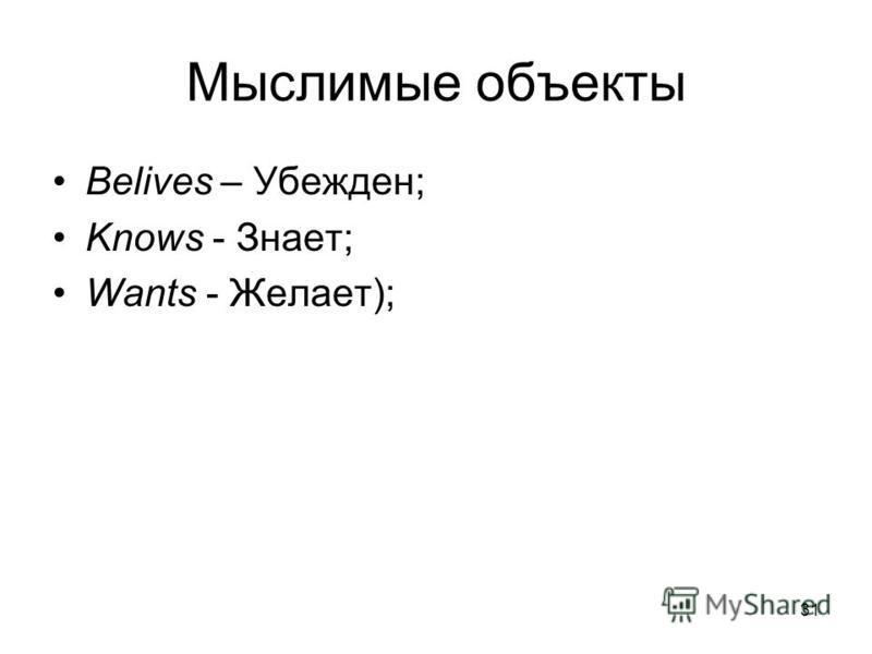 31 Мыслимые объекты Belives – Убежден; Knows - Знает; Wants - Желает);