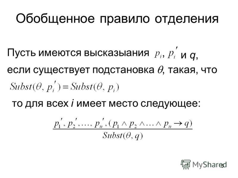 5 Обобщенное правило отделения Пусть имеются высказывания, если существует подстановка, такая, что то для всех i имеет место следующее: и q,