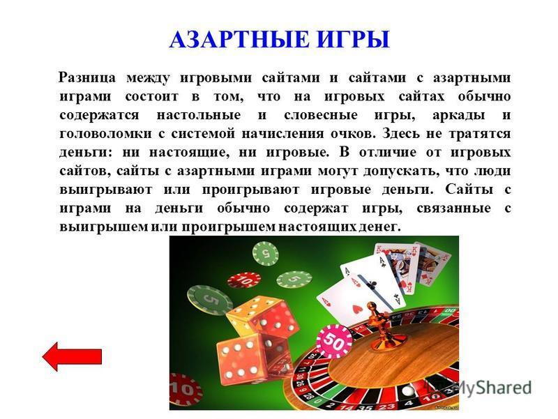 АЗАРТНЫЕ ИГРЫ Разница между игровыми сайтами и сайтами с азартными играми состоит в том, что на игровых сайтах обычно содержатся настольные и словесные игры, аркады и головоломки с системой начисления очков. Здесь не тратятся деньги: ни настоящие, ни