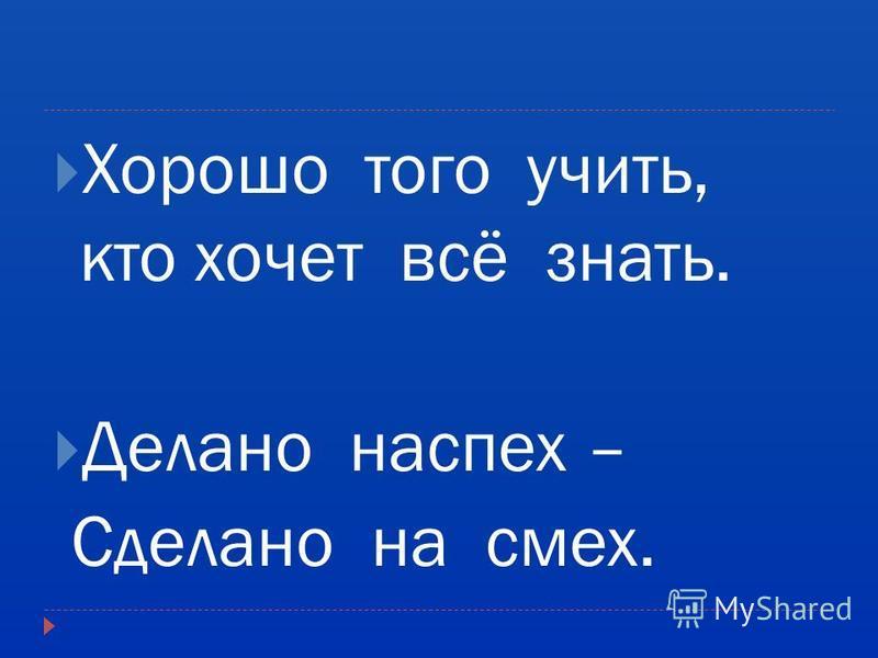 Хорошо того учить, кто хочет всё знать. Делано наспех – Сделано на смех.