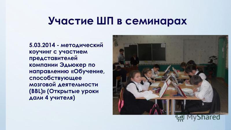 Участие ШП в семинарах 5.03.2014 - методический коучинг с участием представителей компании Эдьюкер по направлению «Обучение, способствующее мозговой деятельности (BBL)» (Открытые уроки дали 4 учителя)