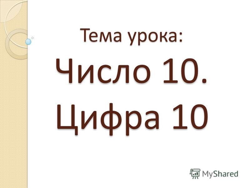 Тема урока: Число 10. Цифра 10
