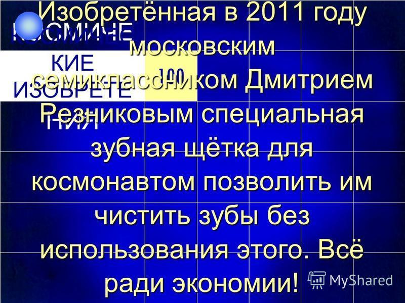 100 КОСМИЧЕ СКИЕ ИЗОБРЕТЕ НИЯ 100 КОСМИЧЕС КИЕ ИЗОБРЕТЕ НИЯ Изобретённая в 2011 году московским семиклассником Дмитрием Резниковым специальная зубная щётка для космонавтом позволить им чистить зубы без использования этого. Всё ради экономии!