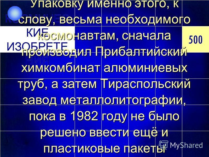500 КОСМИЧЕС КИЕ ИЗОБРЕТЕ НИЯ 500 КОСМИЧЕС КИЕ ИЗОБРЕТЕ НИЯ Упаковку именно этого, к слову, весьма необходимого космонавтам, сначала производил Прибалтийский химкомбинат алюминиевых труб, а затем Тираспольский завод метало литографии, пока в 1982 год