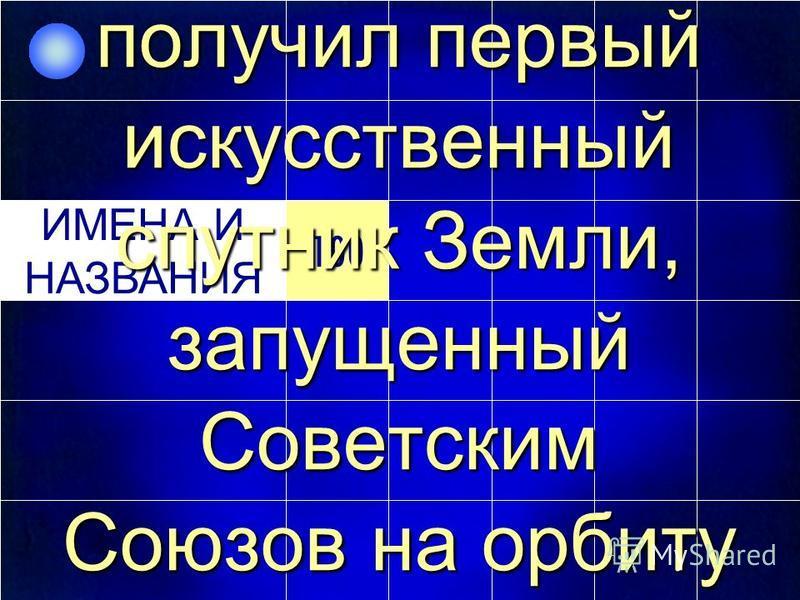 100 ИМЕНА И НАЗВАНИЯ 100 ИМЕНА И НАЗВАНИЯ Именно это имя получил первый искусственный спутник Земли, запущенный Советским Союзов на орбиту в 1957 году