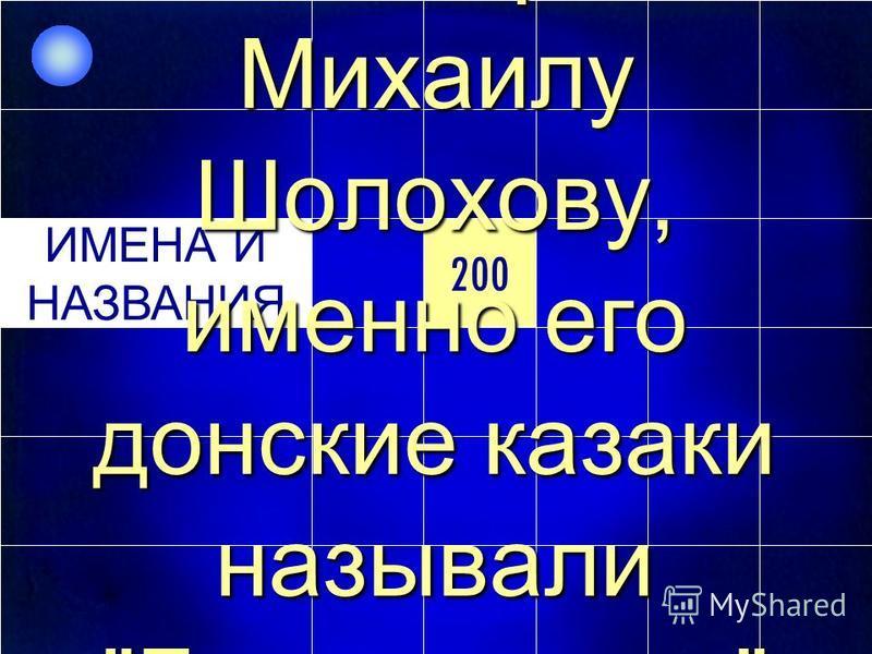 200 ИМЕНА И НАЗВАНИЯ 200 ИМЕНА И НАЗВАНИЯ Если верить Михаилу Шолохову, именно его донские казаки называли Батыев шлях