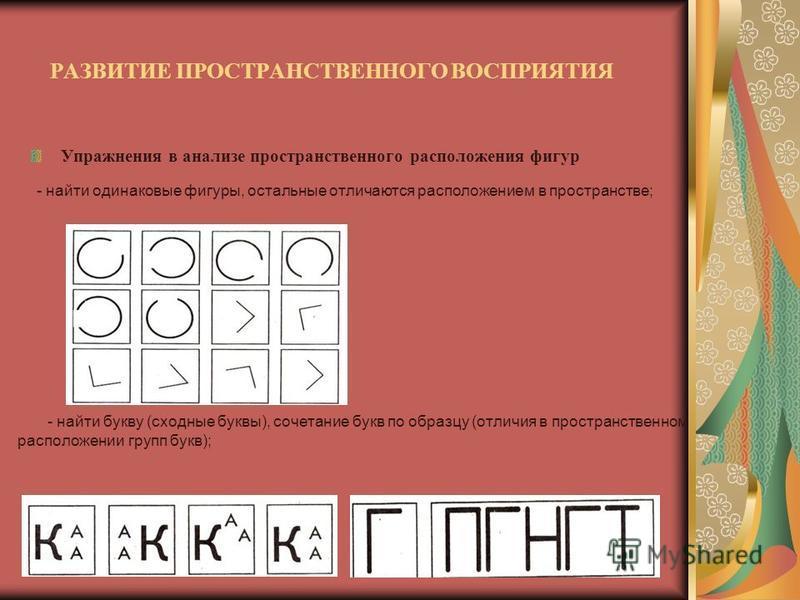 РАЗВИТИЕ ПРОСТРАНСТВЕННОГО ВОСПРИЯТИЯ Упражнения в анализе пространственного расположения фигур - найти одинаковые фигуры, остальные отличаются расположением в пространстве; - найти букву (сходные буквы), сочетание букв по образцу (отличия в простран