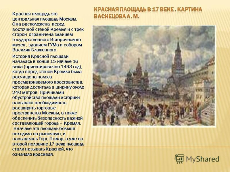Красная площадь-это центральная площадь Москвы. Она расположена перед восточной стеной Кремля и с трех сторон ограничена зданием Государственного Исторического музея, зданием ГУМа и собором Василия Блаженного История Красной площади началась в конце